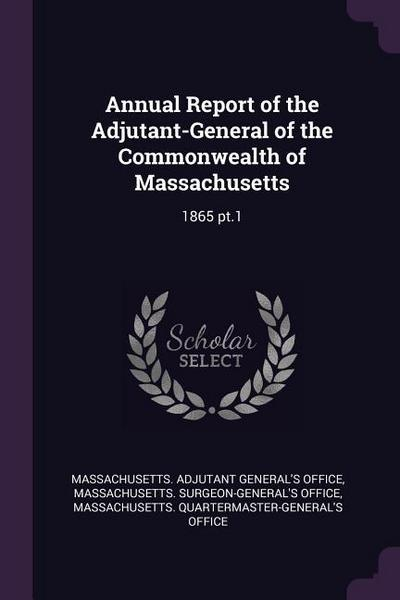 Annual Report of the Adjutant-General of the Commonwealth of Massachusetts: 1865 Pt.1