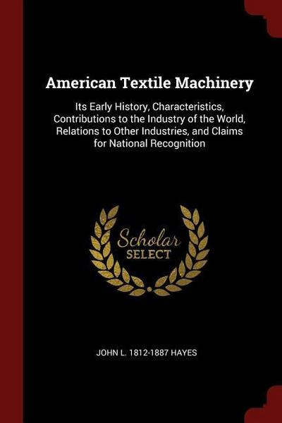 American Textile Machinery: Its Early History, Characteristics, Contributions to the Industry of the World, Relations to Other Industries, and Cla