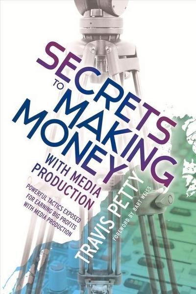 Secrets to Making Money with Media Production: Powerful Tactics Exposed for Earning Big Profits with Media Production