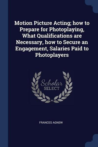 Motion Picture Acting; How to Prepare for Photoplaying, What Qualifications Are Necessary, How to Secure an Engagement, Salaries Paid to Photoplayers