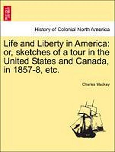 Life and Liberty in America: or, sketches of a tour in the United States and Canada, in 1857-8, etc. Vol. II.