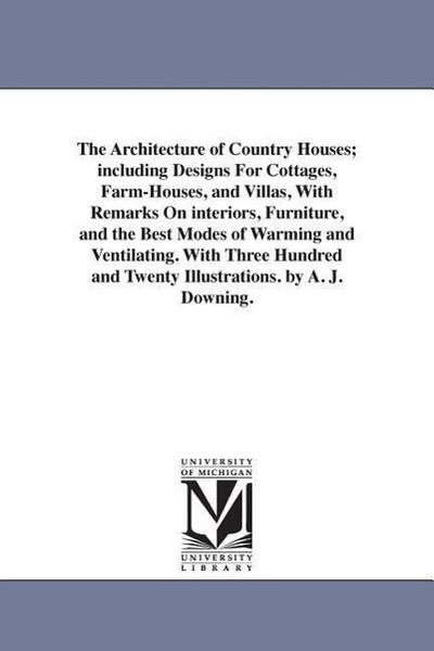 The Architecture of Country Houses; Including Designs for Cottages, Farm-Houses, and Villas, with Remarks on Interiors, Furniture, and the Best Modes