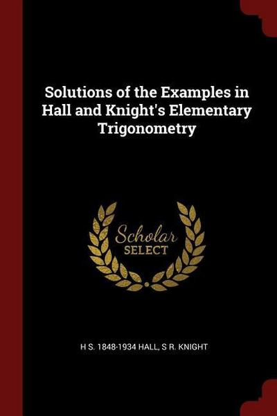 Solutions of the Examples in Hall and Knight's Elementary Trigonometry