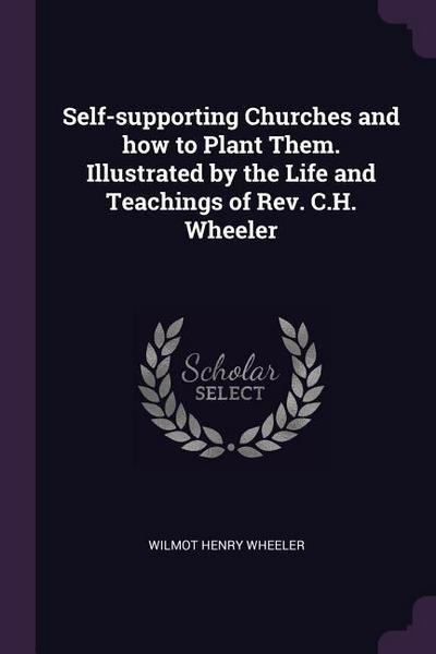 Self-Supporting Churches and How to Plant Them. Illustrated by the Life and Teachings of Rev. C.H. Wheeler