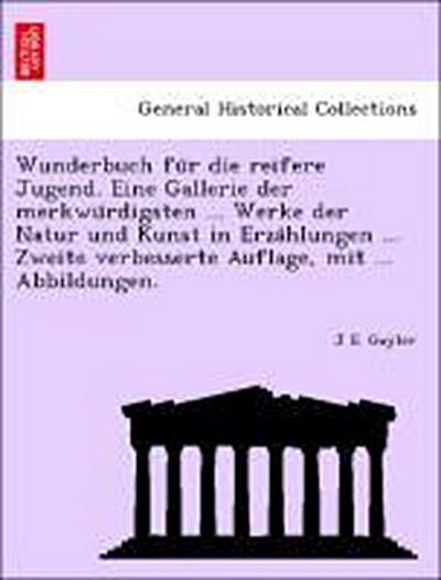 Wunderbuch fu¨r die reifere Jugend. Eine Gallerie der merkwu¨rdigsten ... Werke der Natur und Kunst in Erza¨hlungen ... Zweite verbesserte Auflage, mit ... Abbildungen.