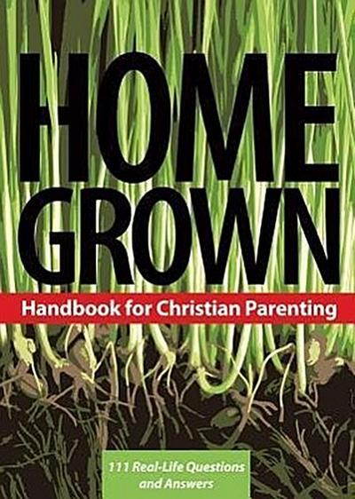 Home Grown: Handbook for Christian Parenting: 111 Real-Life Questions and Answers