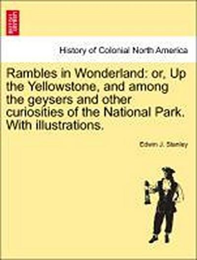 Rambles in Wonderland: or, Up the Yellowstone, and among the geysers and other curiosities of the National Park. With illustrations.