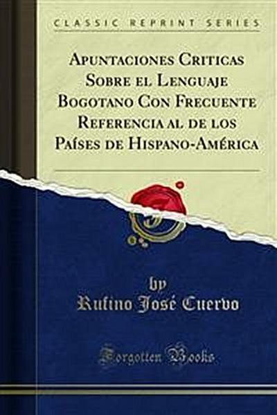Apuntaciones Criticas Sobre el Lenguaje Bogotano Con Frecuente Referencia al de los Países de Hispano-América