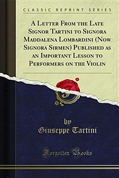 A Letter From the Late Signor Tartini to Signora Maddalena Lombardini (Now Signora Sirmen) Published as an Important Lesson to Performers on the Violin