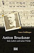 Anton Bruckner: Sein Leben und seine Werke