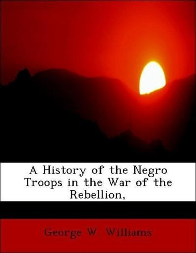 A History of the Negro Troops in the War of the Rebellion,