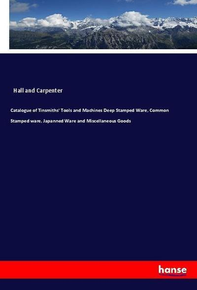 Catalogue of Tinsmiths' Tools and Machines Deep Stamped Ware, Common Stamped ware, Japanned Ware and Miscellaneous Goods