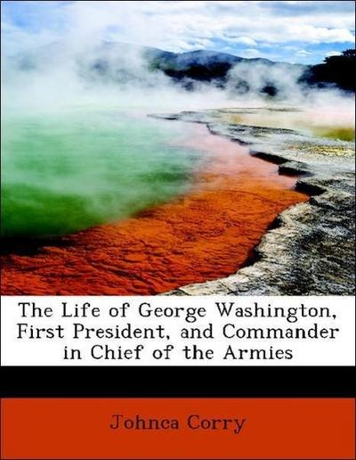 The Life of George Washington, First President, and Commander in Chief of the Armies