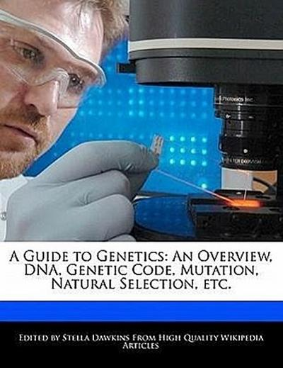 A Guide to Genetics: An Overview, DNA, Genetic Code, Mutation, Natural Selection, Etc.