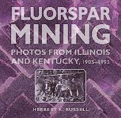 Fluorspar Mining: Photos from Illinois and Kentucky, 1905-1995