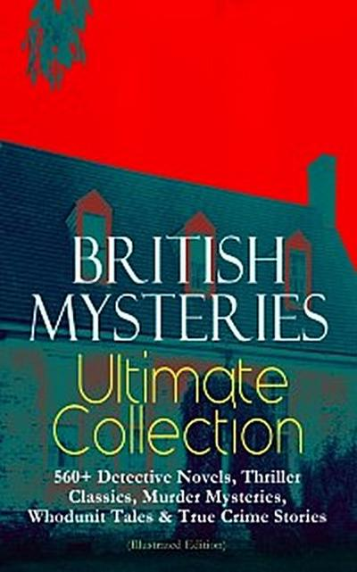 BRITISH MYSTERIES Ultimate Collection: 560+ Detective Novels, Thriller Classics, Murder Mysteries, Whodunit Tales & True Crime Stories (Illustrated Edition)