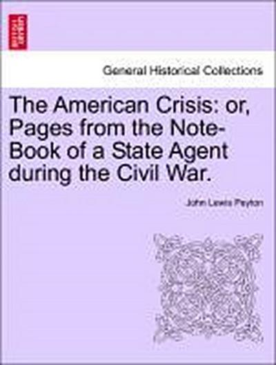 The American Crisis: or, Pages from the Note-Book of a State Agent during the Civil War. Vol. I.