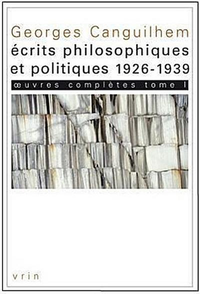 Georges Canguilhem: Oeuvres Completes Tome I: Ecrits Philosophiques Et Politiques (1926-1939)