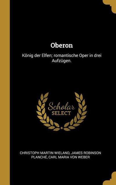 Oberon: König Der Elfen; Romantische Oper in Drei Aufzügen.