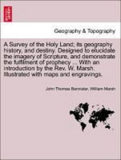 A Survey of the Holy Land; its geography history, and destiny. Designed to elucidate the imagery of Scripture, and demonstrate the fulfilment of prophecy ... With an introduction by the Rev. W. Marsh. Illustrated with maps and engravings.