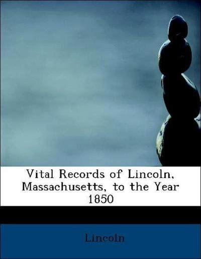 Vital Records of Lincoln, Massachusetts, to the Year 1850