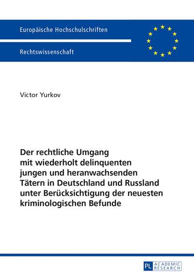 Der rechtliche Umgang mit wiederholt delinquenten jungen und heranwachsenden Tätern in Deutschland und Russland unter Berücksichtigung der neuesten kriminologischen Befunde