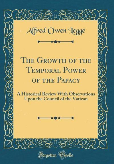 The Growth of the Temporal Power of the Papacy: A Historical Review with Observations Upon the Council of the Vatican (Classic Reprint)