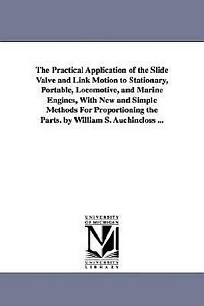 The Practical Application of the Slide Valve and Link Motion to Stationary, Portable, Locomotive, and Marine Engines, with New and Simple Methods for