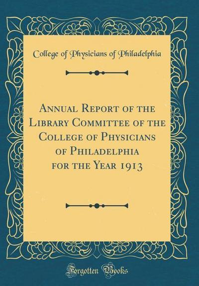 Annual Report of the Library Committee of the College of Physicians of Philadelphia for the Year 1913 (Classic Reprint)