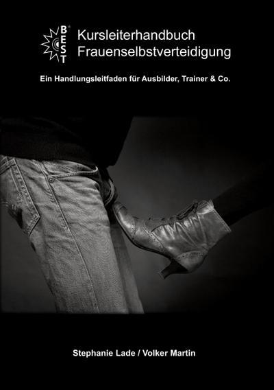 Kursleiterhandbuch Frauenselbstverteidigung: Ein Handlungsleitfaden für Ausbilder, Trainer & Co.
