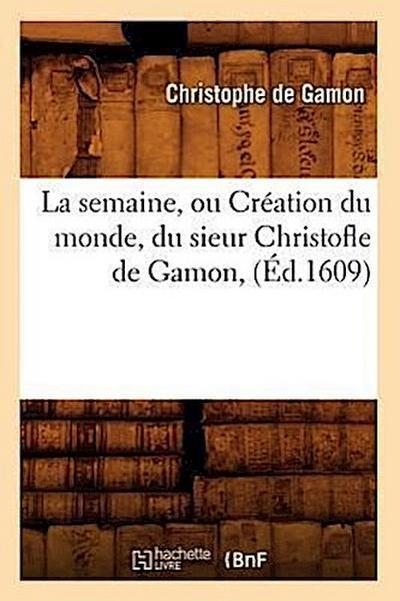 La Semaine, Ou Création Du Monde, Du Sieur Christofle de Gamon, (Éd.1609)
