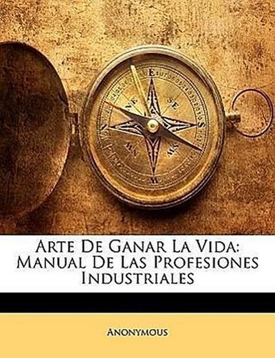 Arte De Ganar La Vida: Manual De Las Profesiones Industriales