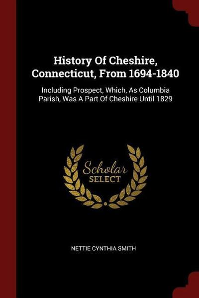 History of Cheshire, Connecticut, from 1694-1840: Including Prospect, Which, as Columbia Parish, Was a Part of Cheshire Until 1829