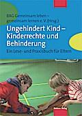 Ungehindert Kind – Kinderrechte und Behinderung; Ein Lese- und Praxisbuch für Eltern; Hrsg. v. BAG Gemeinsam leben - gemeinsam lernen e. V. (Hrsg.); Deutsch