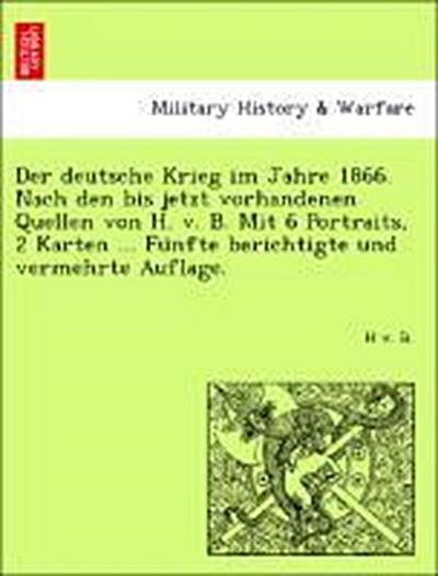 Der deutsche Krieg im Jahre 1866. Nach den bis jetzt vorhandenen Quellen von H. v. B. Mit 6 Portraits, 2 Karten ... Fu¨nfte berichtigte und vermehrte Auflage.