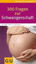 300 Fragen zur Schwangerschaft: Antworten aus der Beratungspraxis. Rat und Hilfe für den Alltag