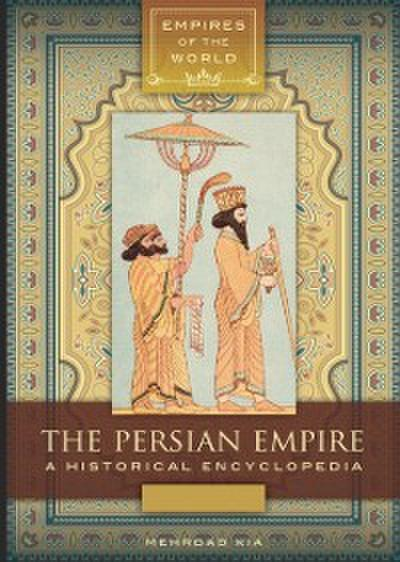 Persian Empire: A Historical Encyclopedia [2 volumes]