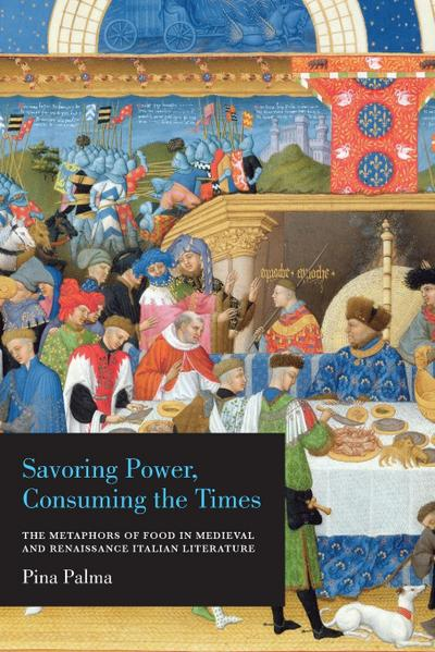 Savoring Power, Consuming the Times: The Metaphors of Food in Medieval and Renaissance Italian Literature