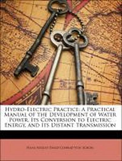 Hydro-Electric Practice: A Practical Manual of the Development of Water Power, Its Conversion to Electric Energy, and Its Distant Transmission