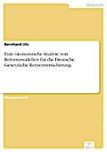 Eine ökonomische Analyse von Reformmodellen für die Deutsche Gesetzliche Rentenversicherung - Bernhard Utz