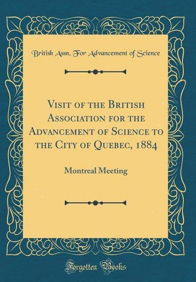 Visit of the British Association for the Advancement of Science to the City of Quebec, 1884: Montreal Meeting (Classic Reprint)