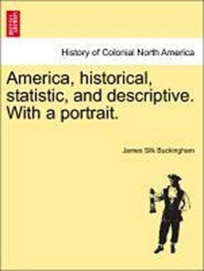 America, historical, statistic, and descriptive. With a portrait. VOL. I
