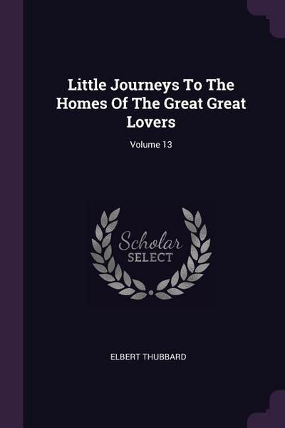 Little Journeys to the Homes of the Great Great Lovers; Volume 13