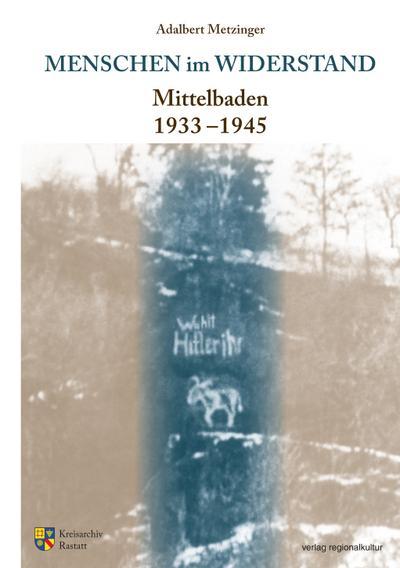 Menschen im Widerstand: Mittelbaden 1933-1945 (Sonderveröffentlichungen des Kreisarchivs Rastatt)