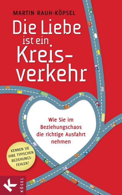 Die Liebe ist ein Kreisverkehr; Wie Sie im Beziehungschaos die richtige Ausfahrt nehmen   ; Deutsch