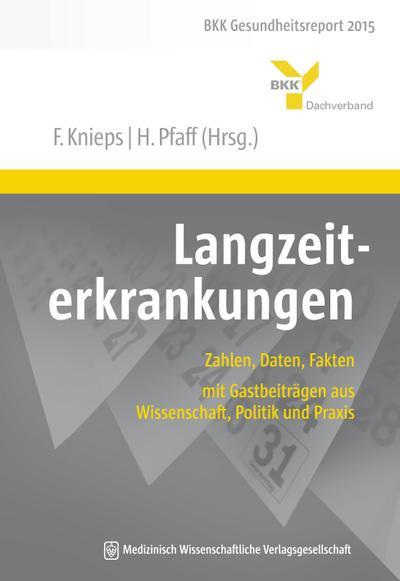 Langzeiterkrankungen: Zahlen, Daten, Fakten - mit Gastbeiträgen aus Wissenschaft, Politik und Praxis. BKK Gesundheitsreport 2015