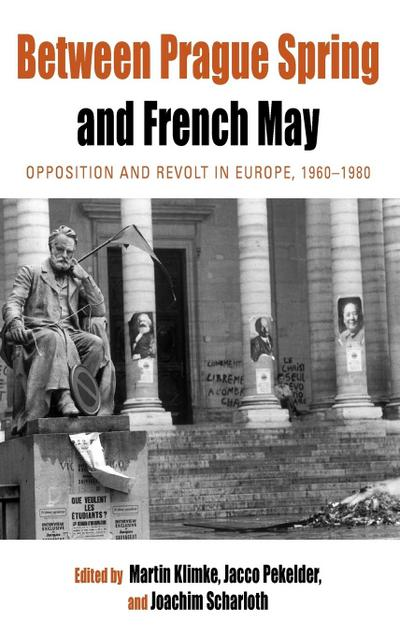 Between Prague Spring and French May: Opposition and Revolt in Europe, 1960-1980 (Protest, Culture and Society, Band 7)
