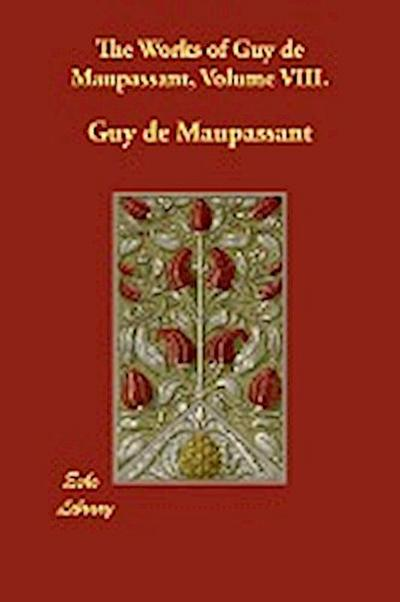 The Works of Guy de Maupassant, Volume VIII.