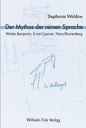 Der Mythos der reinen Sprache. Walter Benjamin, Ernst Cassirer, Hans Blumen ...