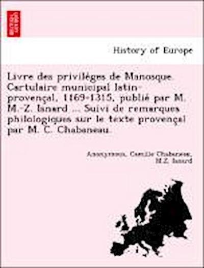 Livre des privile`ges de Manosque. Cartulaire municipal latin-provenc¸al, 1169-1315, publie´ par M. M.-Z. Isnard ... Suivi de remarques philologiques sur le texte provenc¸al par M. C. Chabaneau.